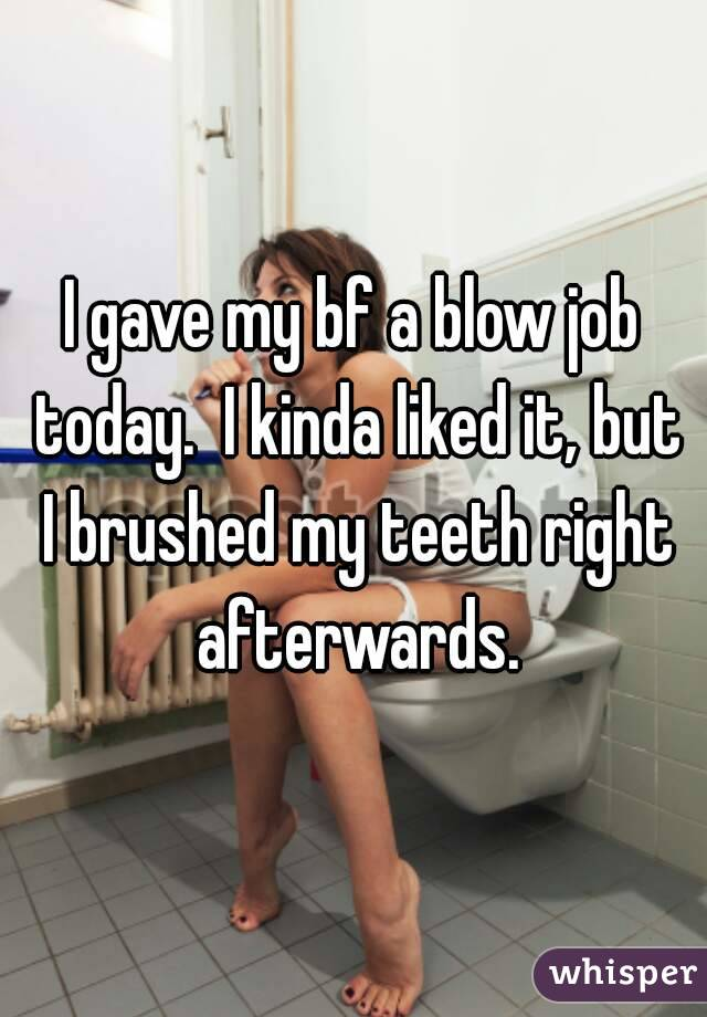 I gave my bf a blow job today.  I kinda liked it, but I brushed my teeth right afterwards.