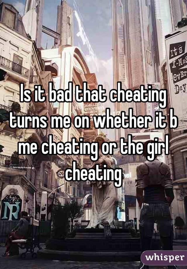 Is it bad that cheating turns me on whether it b me cheating or the girl cheating