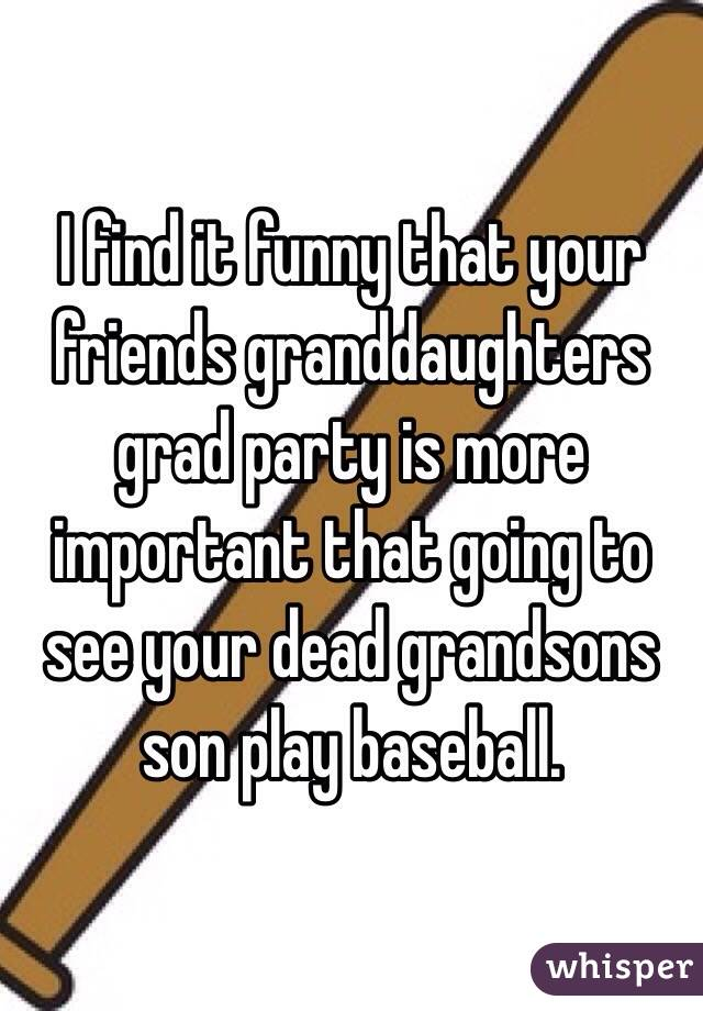 I find it funny that your friends granddaughters grad party is more important that going to see your dead grandsons son play baseball.