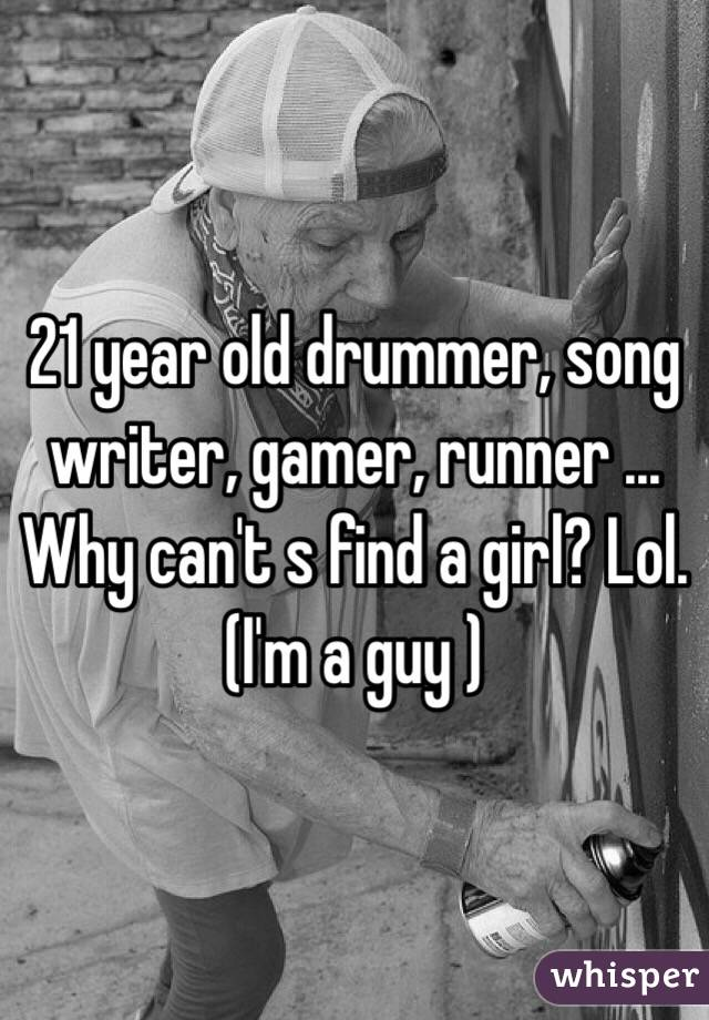 21 year old drummer, song writer, gamer, runner ... Why can't s find a girl? Lol. (I'm a guy )