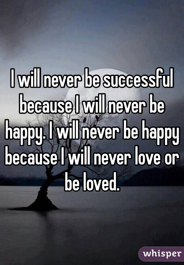 I will never be successful because I will never be happy. I will never be happy because I will never love or be loved.