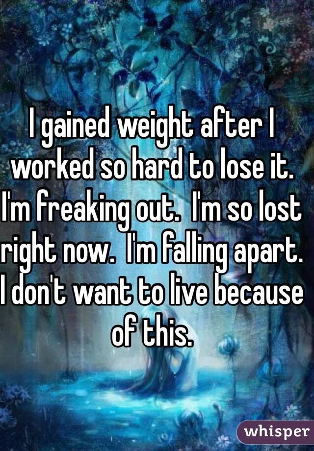 I gained weight after I worked so hard to lose it. I'm freaking out.  I'm so lost right now.  I'm falling apart. I don't want to live because of this.