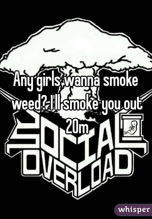 Any girls wanna smoke weed? I'll smoke you out 20m