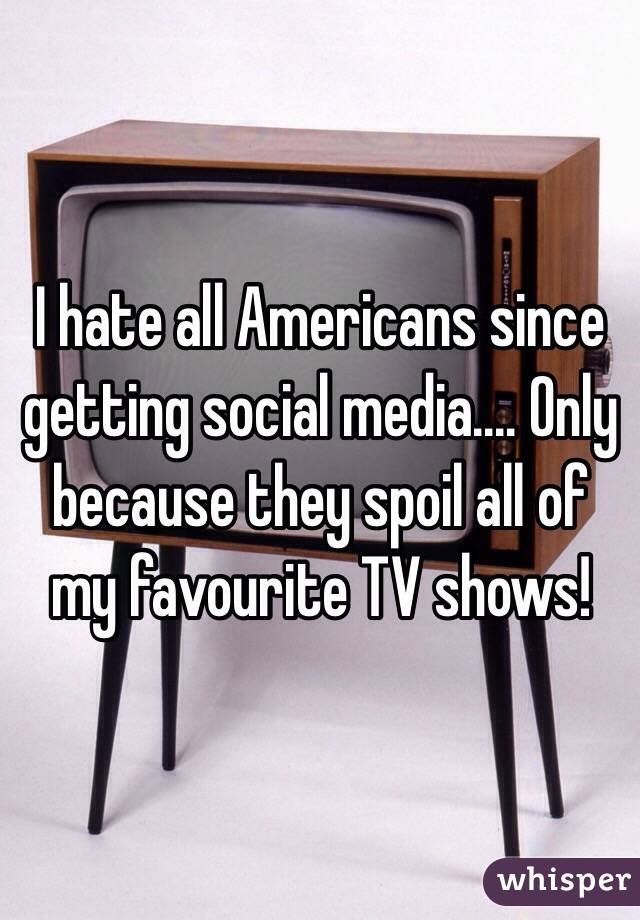 I hate all Americans since getting social media.... Only because they spoil all of my favourite TV shows!