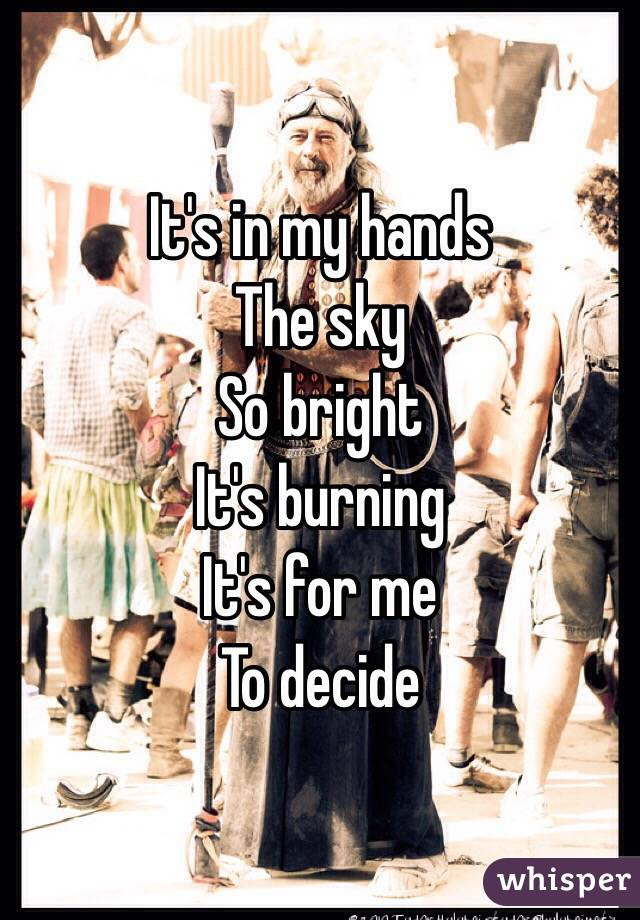 It's in my hands The sky So bright  It's burning  It's for me To decide