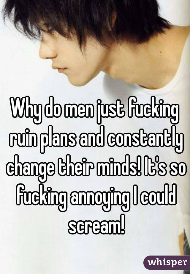 Why do men just fucking ruin plans and constantly change their minds! It's so fucking annoying I could scream!