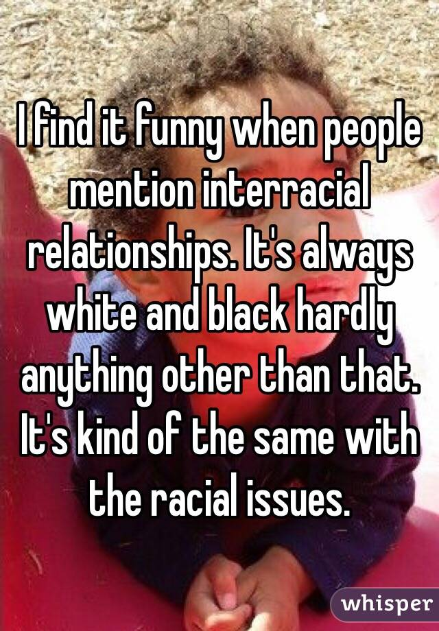 I find it funny when people mention interracial relationships. It's always white and black hardly anything other than that. It's kind of the same with the racial issues.