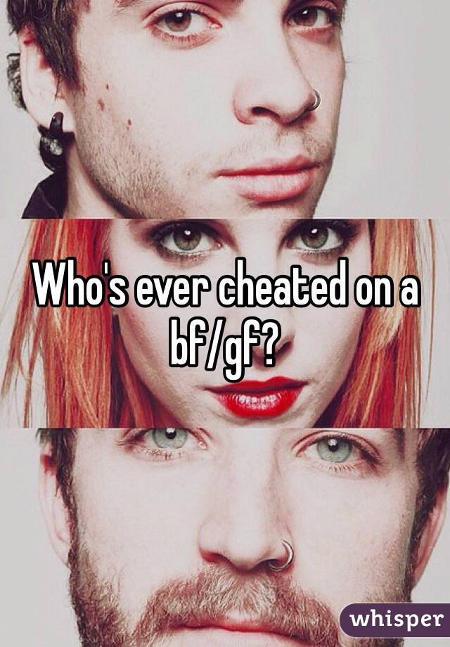 Who's ever cheated on a bf/gf?
