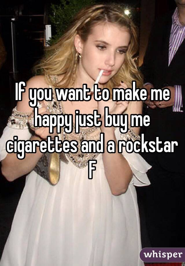 If you want to make me happy just buy me cigarettes and a rockstar F