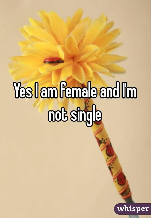 Yes I am female and I'm not single