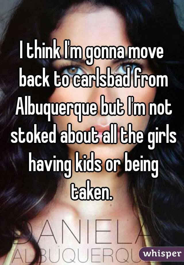 I think I'm gonna move back to carlsbad from Albuquerque but I'm not stoked about all the girls having kids or being taken.