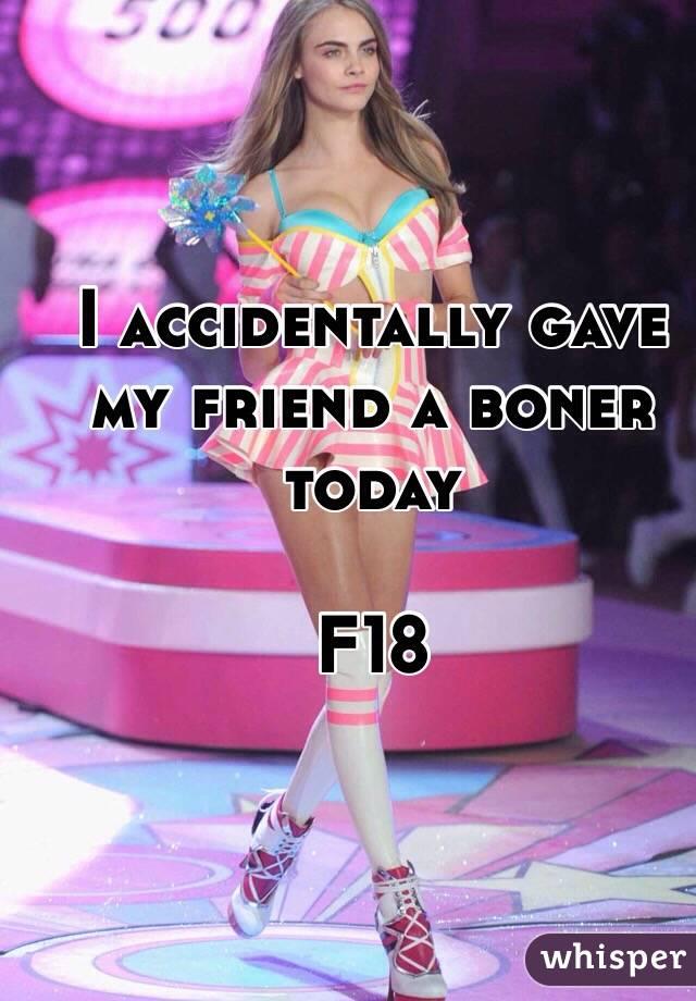 I accidentally gave my friend a boner today   F18
