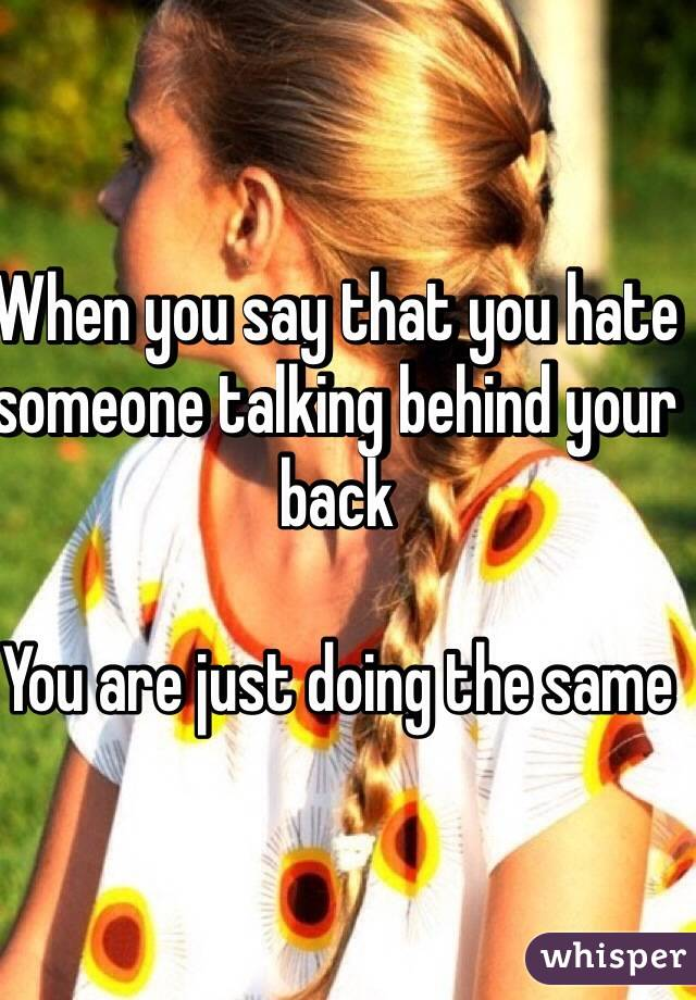 When you say that you hate someone talking behind your back  You are just doing the same