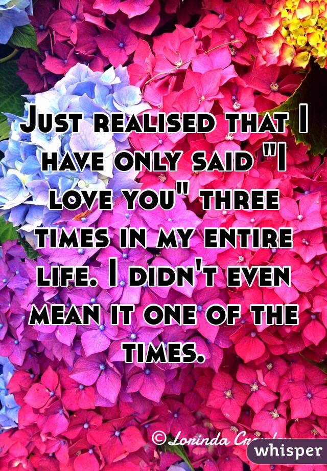 "Just realised that I have only said ""I love you"" three times in my entire life. I didn't even mean it one of the times."