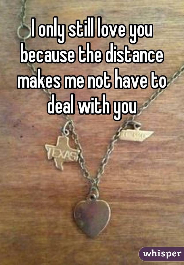 I only still love you because the distance makes me not have to deal with you