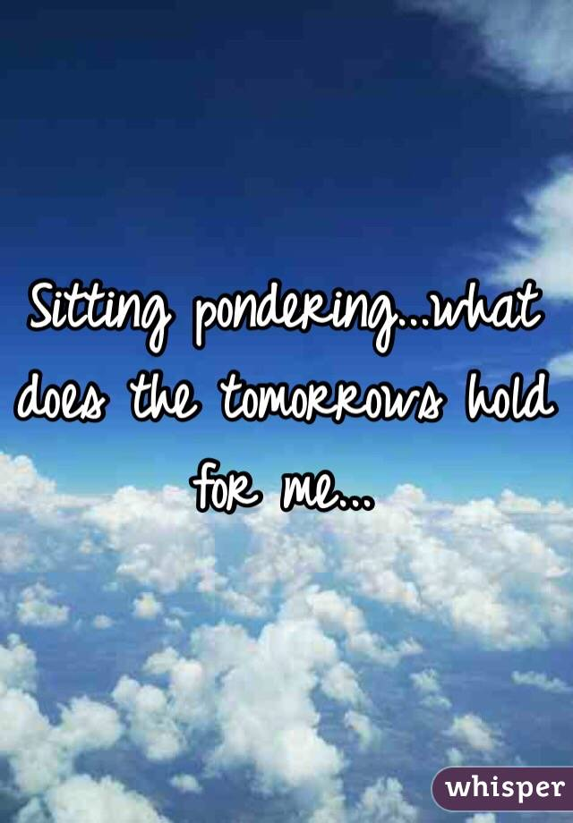 Sitting pondering...what does the tomorrows hold for me...
