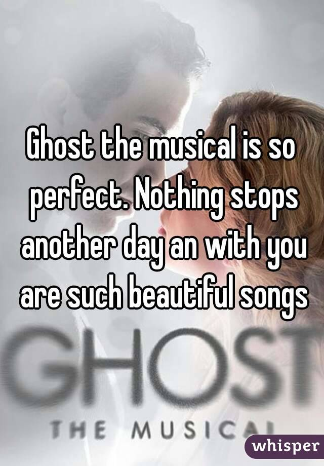 Ghost the musical is so perfect. Nothing stops another day an with you are such beautiful songs