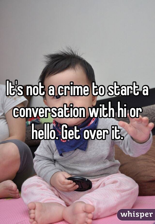 It's not a crime to start a conversation with hi or hello. Get over it.