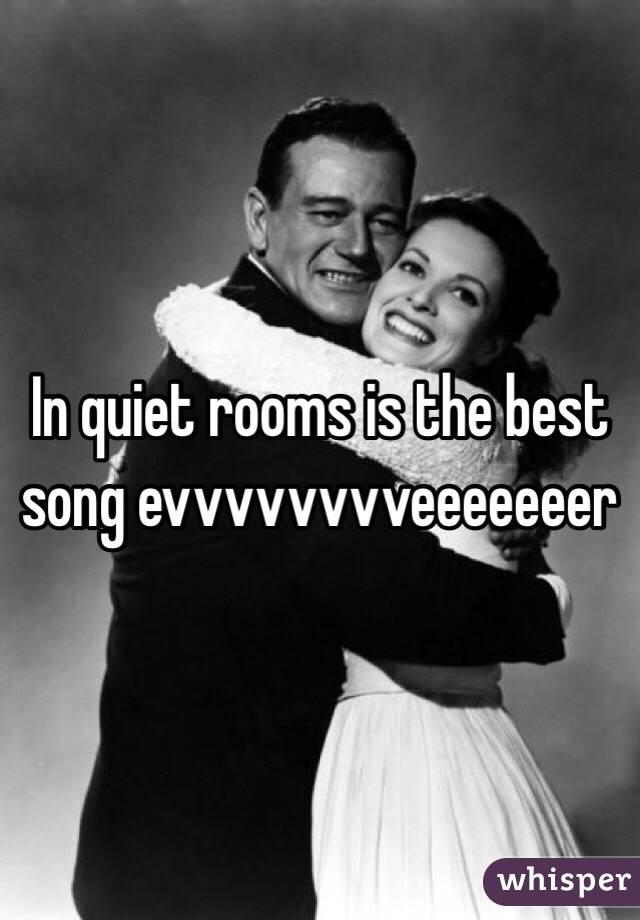In quiet rooms is the best song evvvvvvvveeeeeeer