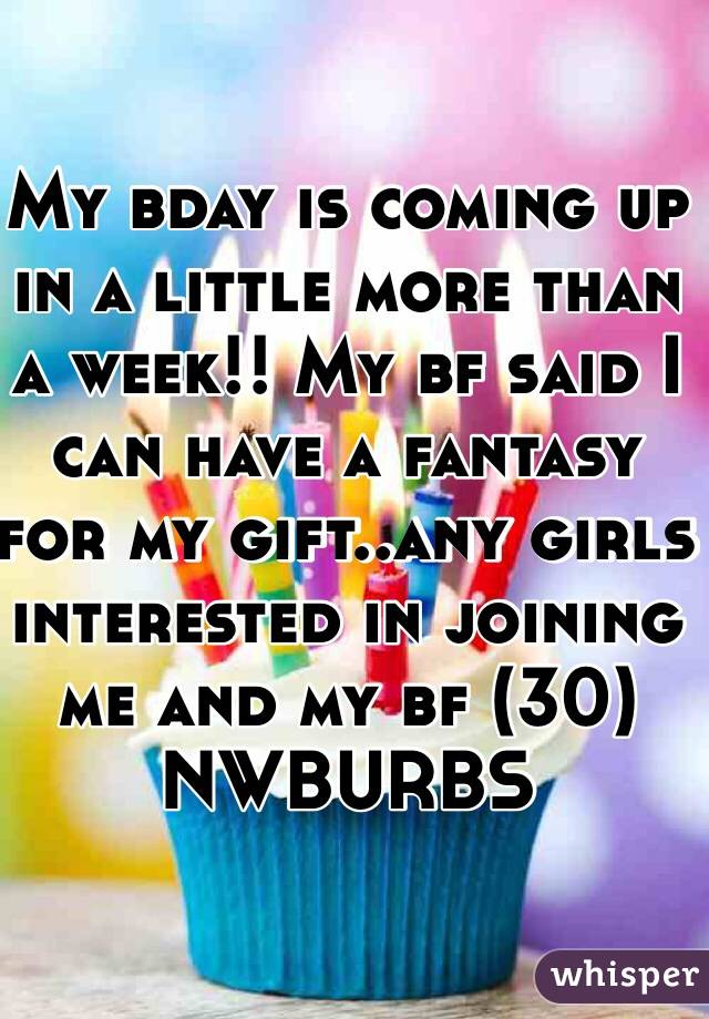 My bday is coming up in a little more than a week!! My bf said I can have a fantasy for my gift..any girls interested in joining me and my bf (30) NWBURBS