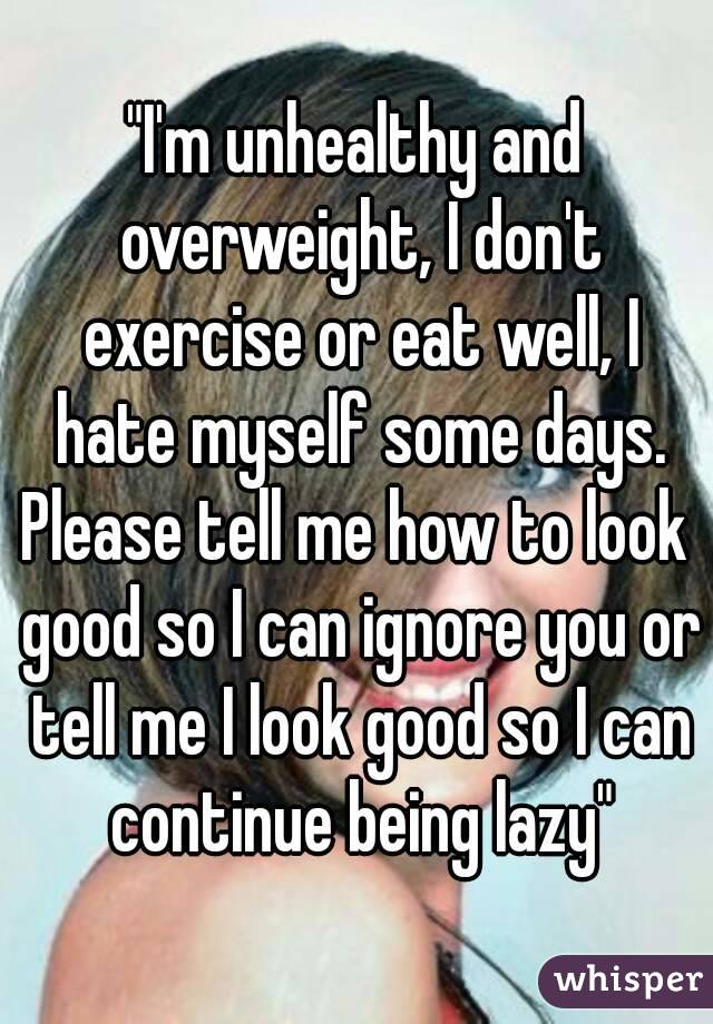 """""""I'm unhealthy and overweight, I don't exercise or eat well, I hate myself some days. Please tell me how to look good so I can ignore you or tell me I look good so I can continue being lazy"""""""