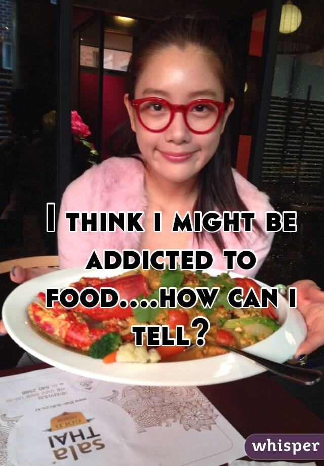 I think i might be addicted to food....how can i tell?