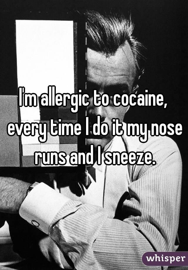 I'm allergic to cocaine, every time I do it my nose runs and I sneeze.