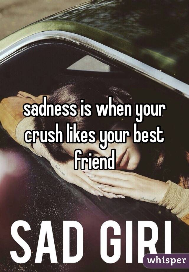 sadness is when your crush likes your best friend