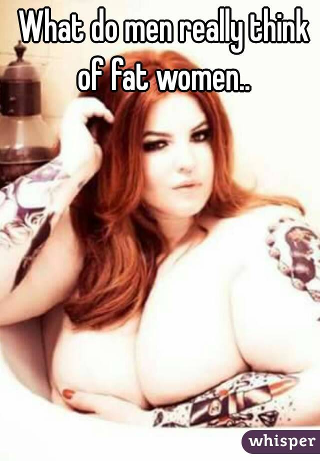 What do men really think of fat women..