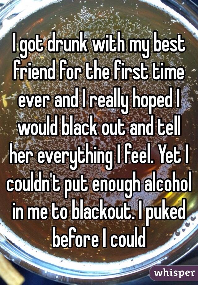 I got drunk with my best friend for the first time ever and I really hoped I would black out and tell her everything I feel. Yet I couldn't put enough alcohol in me to blackout. I puked before I could