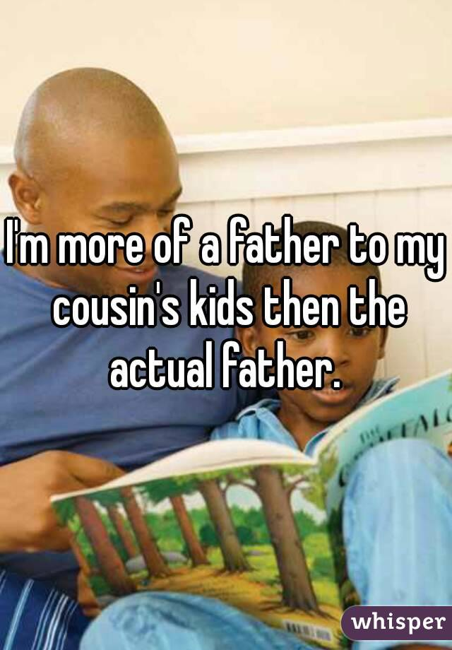 I'm more of a father to my cousin's kids then the actual father.