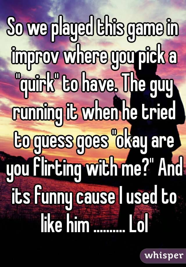 """So we played this game in improv where you pick a """"quirk"""" to have. The guy running it when he tried to guess goes """"okay are you flirting with me?"""" And its funny cause I used to like him .......... Lol"""