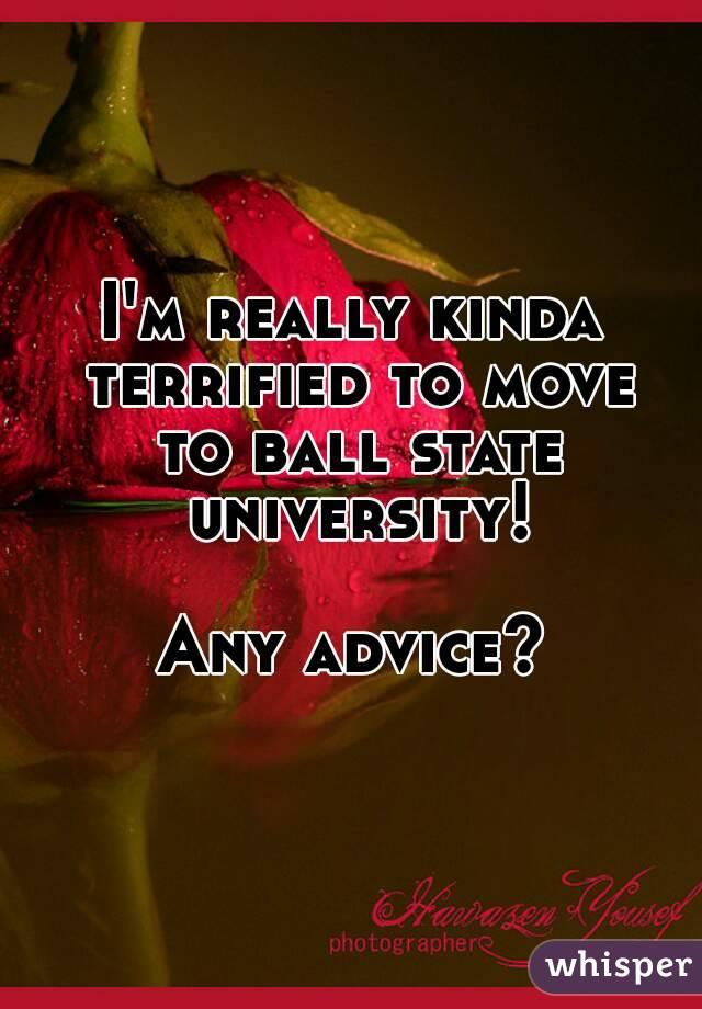 I'm really kinda terrified to move to ball state university!  Any advice?