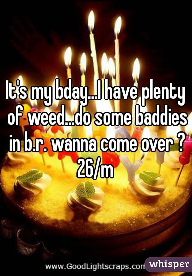 It's my bday...I have plenty of weed...do some baddies in b.r. wanna come over ? 26/m