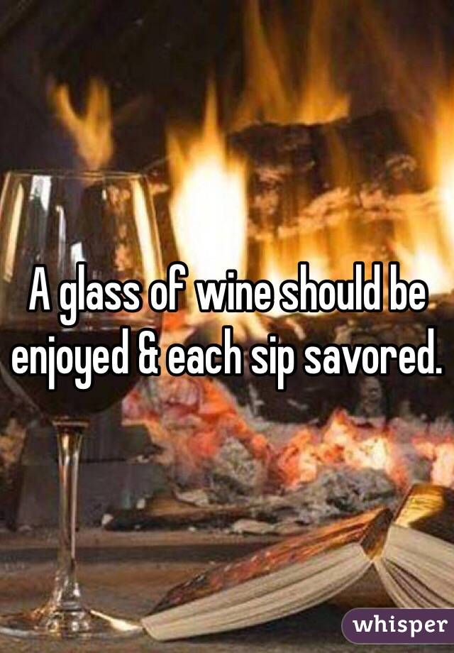 A glass of wine should be enjoyed & each sip savored.