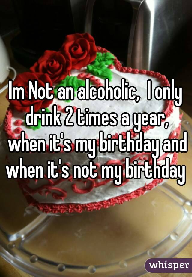 Im Not an alcoholic,  I only drink 2 times a year, when it's my birthday and when it's not my birthday