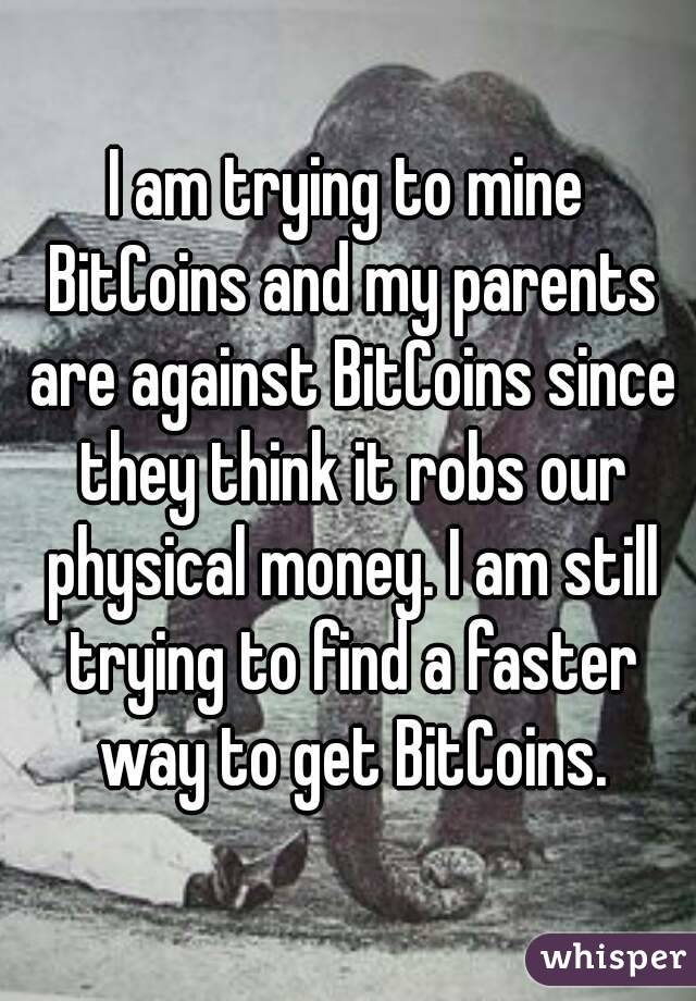I am trying to mine BitCoins and my parents are against BitCoins since they think it robs our physical money. I am still trying to find a faster way to get BitCoins.