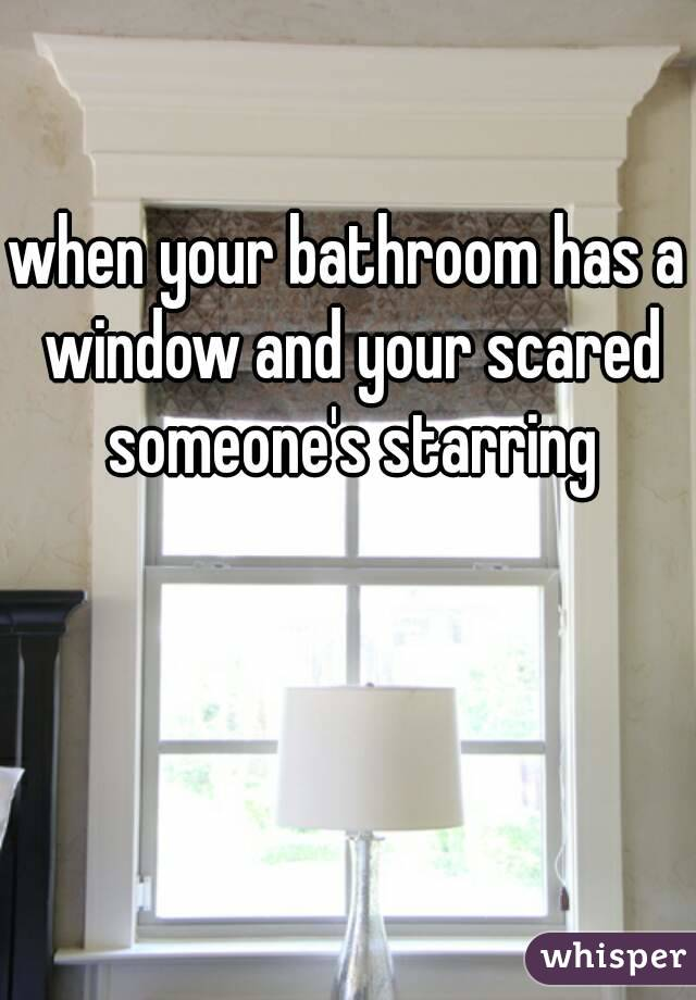 when your bathroom has a window and your scared someone's starring