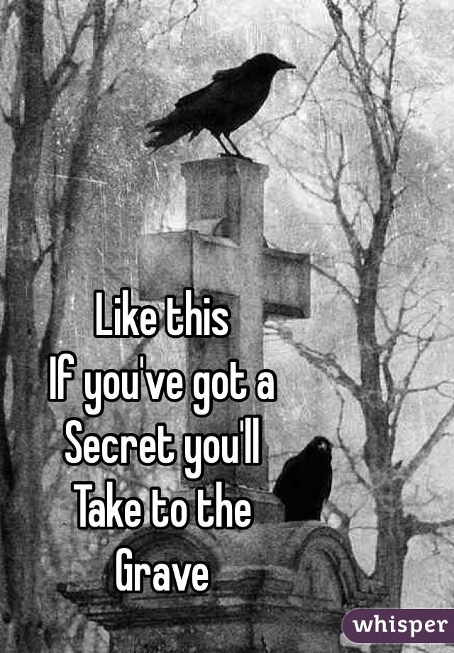 Like this  If you've got a  Secret you'll  Take to the  Grave