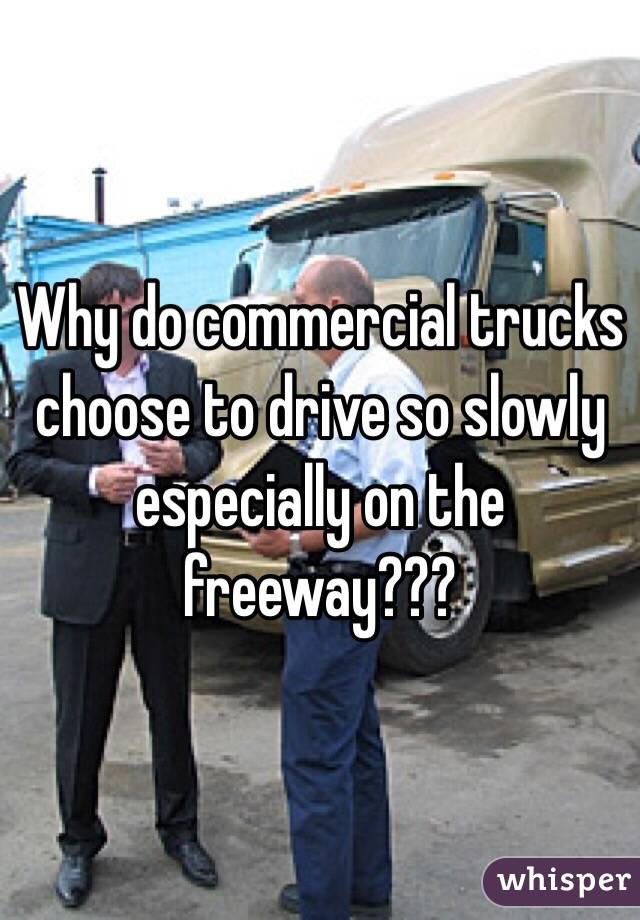 Why do commercial trucks choose to drive so slowly especially on the freeway???