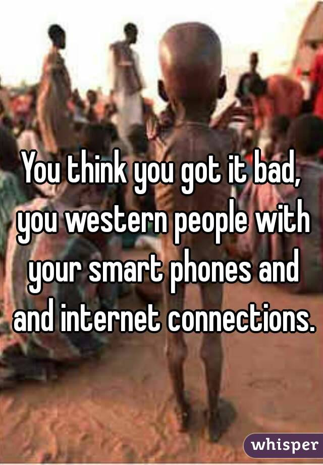 You think you got it bad, you western people with your smart phones and and internet connections.