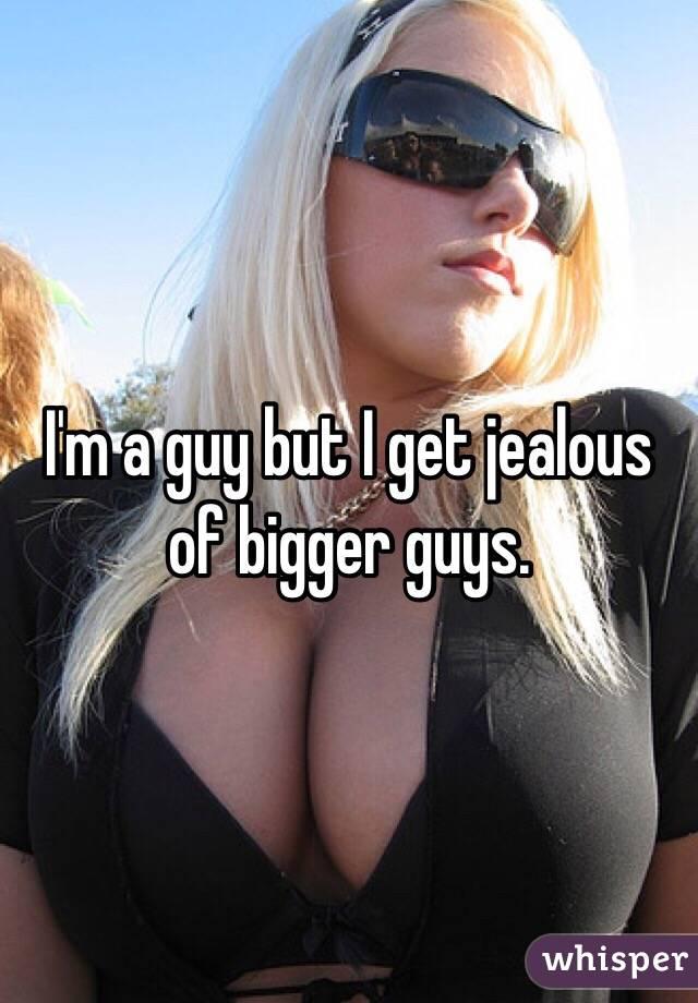 I'm a guy but I get jealous of bigger guys.