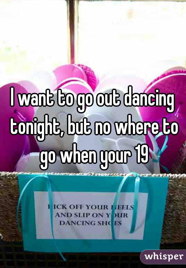 I want to go out dancing tonight, but no where to go when your 19