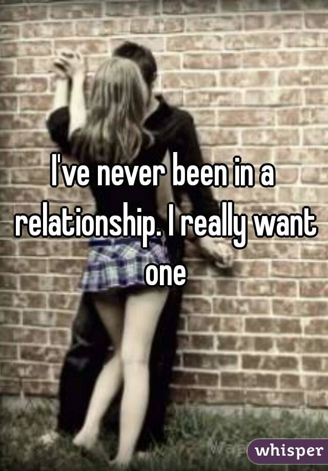 I've never been in a relationship. I really want one