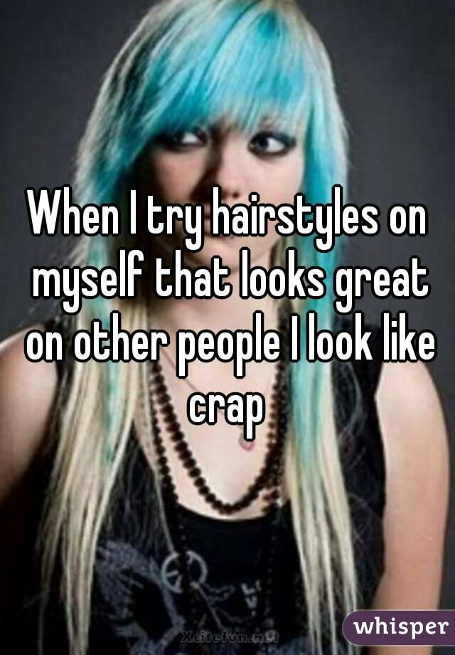 When I try hairstyles on myself that looks great on other people I look like crap