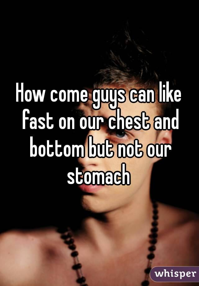 How come guys can like fast on our chest and bottom but not our stomach