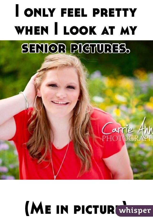 I only feel pretty when I look at my senior pictures.          (Me in picture)
