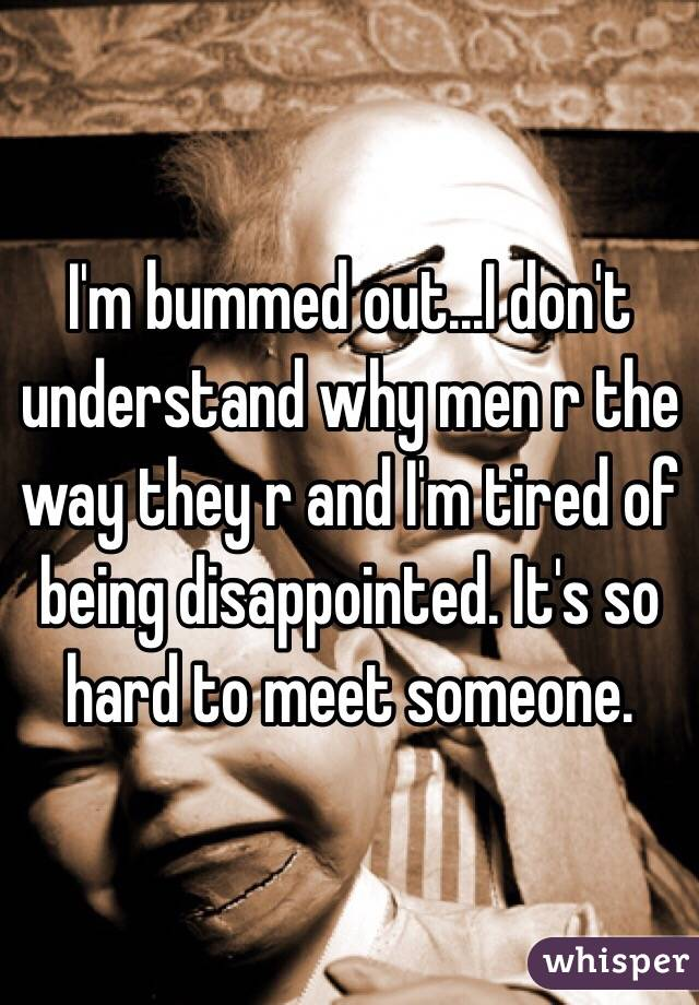 I'm bummed out...I don't understand why men r the way they r and I'm tired of being disappointed. It's so hard to meet someone.