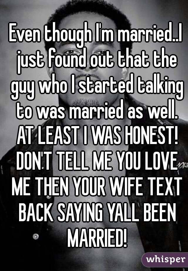 Even though I'm married..I just found out that the guy who I started talking to was married as well. AT LEAST I WAS HONEST! DON'T TELL ME YOU LOVE ME THEN YOUR WIFE TEXT BACK SAYING YALL BEEN MARRIED!