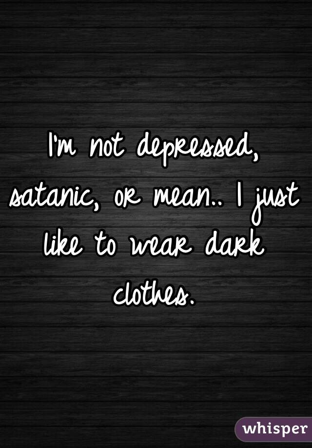 I'm not depressed, satanic, or mean.. I just like to wear dark clothes.